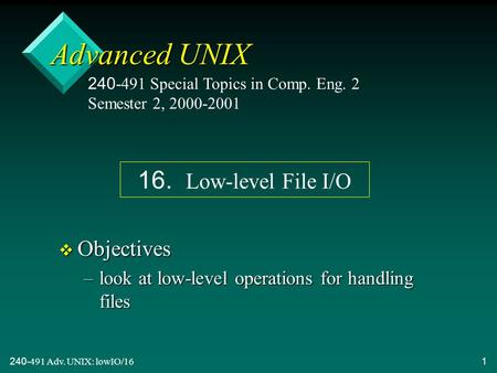 240-491 Adv. UNIX: lowIO/161 Advanced UNIX v Objectives –look at low-level operations for handling files 240-491 Special Topics in Comp. Eng. 2 Semester.