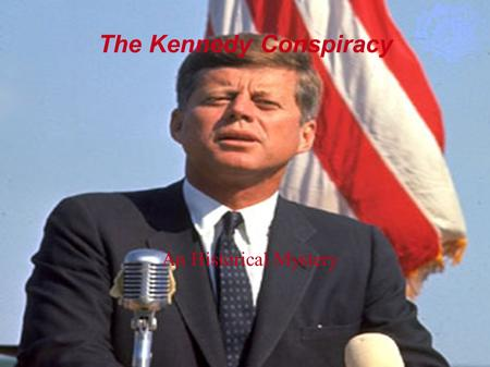 The Kennedy Conspiracy An Historical Mystery. John Fitzgerald Kennedy The 35 th President of the United States Born into a family of politicians Controversial: