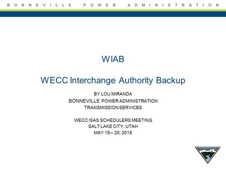 B O N N E V I L L E P O W E R A D M I N I S T R A T I O N WIAB WECC Interchange Authority Backup BY LOU MIRANDA BONNEVILLE POWER ADMINISTRATION TRANSMISSION.