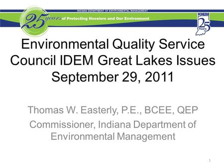 Environmental Quality Service Council IDEM Great Lakes Issues September 29, 2011 Thomas W. Easterly, P.E., BCEE, QEP Commissioner, Indiana Department of.