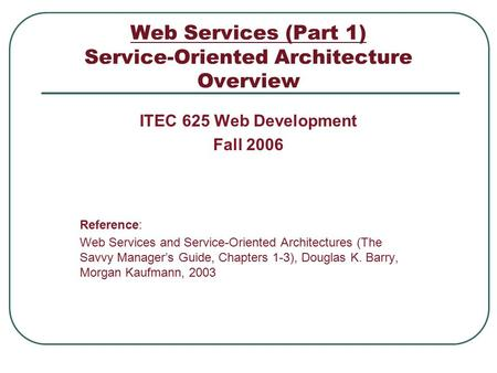 Web Services (Part 1) Service-Oriented Architecture Overview ITEC 625 Web Development Fall 2006 Reference: Web Services and Service-Oriented Architectures.