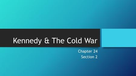 Kennedy & The Cold War Chapter 24 Section 2. Containing Communism The Cold War was the major issue during JFK's presidency. Under his watch there were.