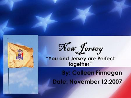 """You and Jersey are Perfect together"" By: Colleen Finnegan Date: November 12,2007 New Jersey."