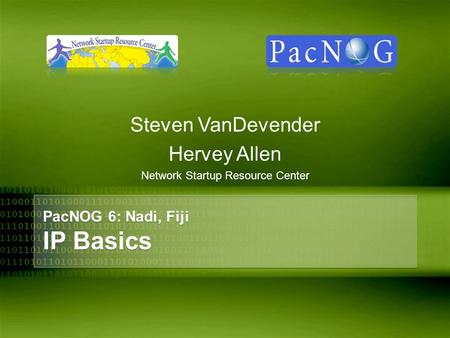 PacNOG 6: Nadi, Fiji IP Basics Steven VanDevender Hervey Allen Network Startup Resource Center.