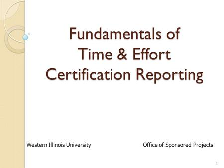 Fundamentals of Time & Effort Certification Reporting 1 Western Illinois University Office of Sponsored Projects.
