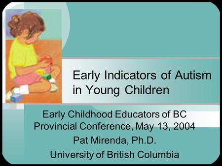 Early Indicators of Autism in Young Children Early Childhood Educators of BC Provincial Conference, May 13, 2004 Pat Mirenda, Ph.D. University of British.