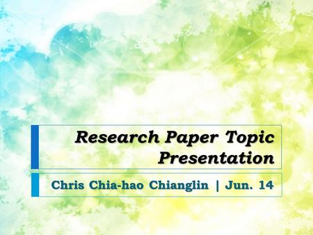 Research Paper Topic Presentation Chris Chia-hao Chianglin | Jun. 14.