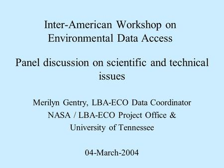Inter-American Workshop on Environmental Data Access Panel discussion on scientific and technical issues Merilyn Gentry, LBA-ECO Data Coordinator NASA.