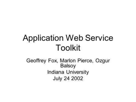 Application Web Service Toolkit Geoffrey Fox, Marlon Pierce, Ozgur Balsoy Indiana University July 24 2002.