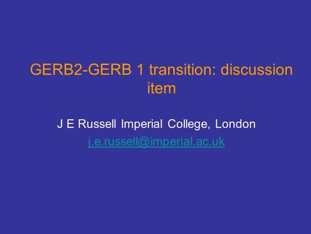 GERB2-GERB 1 transition: discussion item J E Russell Imperial College, London
