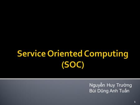 Nguyễn Huy Trường Bùi Dũng Anh Tuấn 1.  Service  Service Oriented Architecture (SOA)  Service Oriented Computing (SOC)  Reference 2.