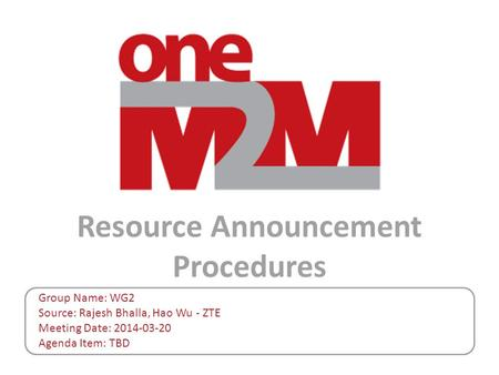 Resource Announcement Procedures Group Name: WG2 Source: Rajesh Bhalla, Hao Wu - ZTE Meeting Date: 2014-03-20 Agenda Item: TBD.