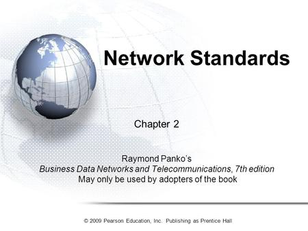 © 2009 Pearson Education, Inc. Publishing as Prentice Hall Network Standards Chapter 2 Raymond Panko's Business Data Networks and Telecommunications, 7th.