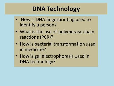 DNA Technology How is DNA fingerprinting used to identify a person? What is the use of polymerase chain reactions (PCR)? How is bacterial transformation.