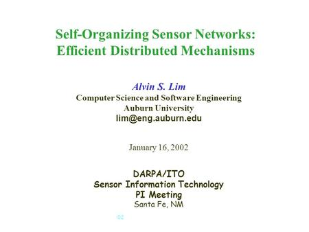 SensIT PI Meeting, January 15-17, 2002 1 Self-Organizing Sensor Networks: Efficient Distributed Mechanisms Alvin S. Lim Computer Science and Software Engineering.