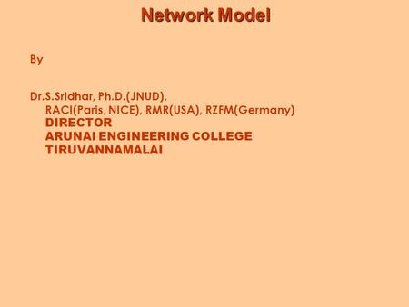 Network Model By Dr.S.Sridhar, Ph.D.(JNUD), RACI(Paris, NICE), RMR(USA), RZFM(Germany) DIRECTOR ARUNAI ENGINEERING COLLEGE TIRUVANNAMALAI.
