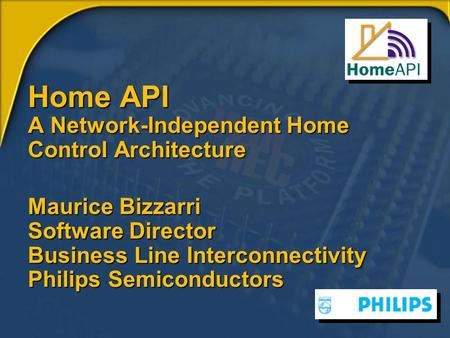 Home API A Network-Independent Home Control Architecture Maurice Bizzarri Software Director Business Line Interconnectivity Philips Semiconductors.