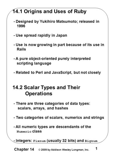 Chapter 14 © 2009 by Addison Wesley Longman, Inc. 1 14.1 Origins and Uses of Ruby - Designed by Yukihiro Matsumoto; released in 1996 - Use spread rapidly.