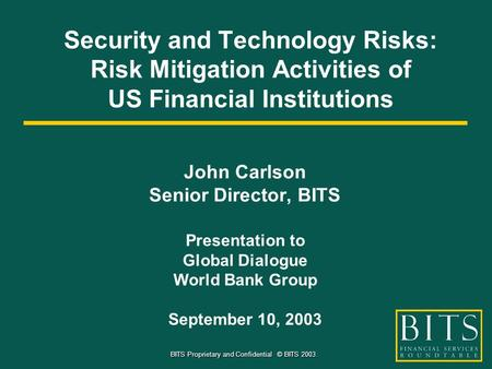 BITS Proprietary and Confidential © BITS 2003. Security and Technology Risks: Risk Mitigation Activities of US Financial Institutions John Carlson Senior.
