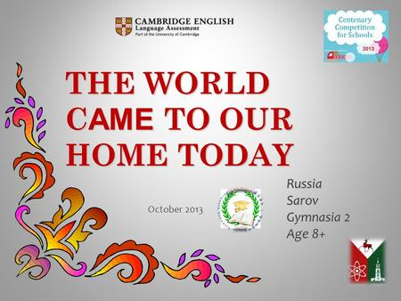 THE WORLD C AME TO OUR HOME TODAY RussiaSarov Gymnasia 2 Age 8+ October 2013.