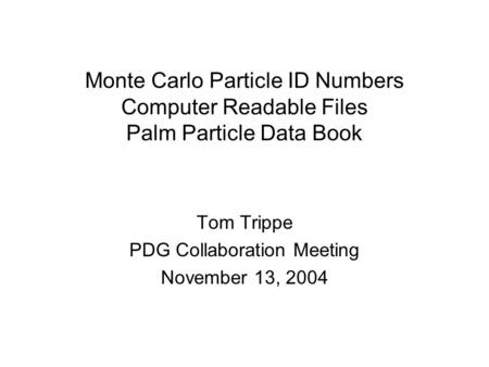 Monte Carlo Particle ID Numbers Computer Readable Files Palm Particle Data Book Tom Trippe PDG Collaboration Meeting November 13, 2004.