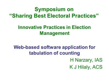"Symposium on ""Sharing Best Electoral Practices"" Innovative Practices in Election Management Web-based software application for tabulation of counting H."