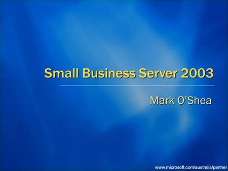 Www.microsoft.com/australia/partner Small Business Server 2003 Mark O'Shea.