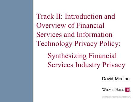 Track II: Introduction and Overview of Financial Services and Information Technology Privacy Policy: Synthesizing Financial Services Industry Privacy David.