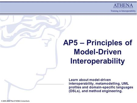 © 2005-2006 The ATHENA Consortium. AP5 – Principles of Model-Driven Interoperability Learn about model-driven interoperability, metamodelling, UML profiles.