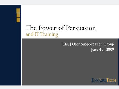 The Power of Persuasion and IT Training ILTA | User Support Peer Group June 4th, 2009.