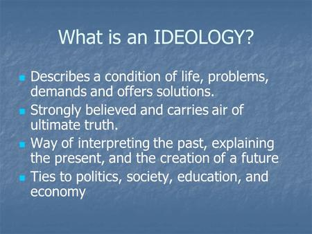 What is an IDEOLOGY? Describes a condition of life, problems, demands and offers solutions. Strongly believed and carries air of ultimate truth. Way of.