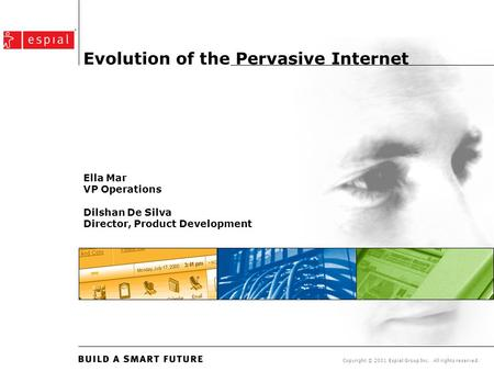 Copyright © 2001 Espial Group Inc. All rights reserved. Evolution of the Pervasive Internet Ella Mar VP Operations Dilshan De Silva Director, Product Development.