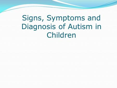 Signs, Symptoms and Diagnosis of Autism in Children.