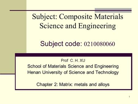 1 Subject: Composite Materials Science and Engineering Subject code: 0210080060 Prof C. H. XU School of Materials Science and Engineering Henan University.