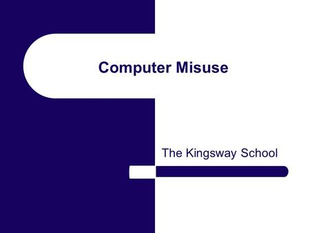 Computer Misuse The Kingsway School. Computer Misuse Computers have improved our standards of living for most of us. Some individuals and organisations.