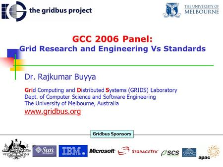 GCC 2006 Panel: Grid Research and Engineering Vs Standards Dr. Rajkumar Buyya Grid Computing and Distributed Systems (GRIDS) Laboratory Dept. of Computer.
