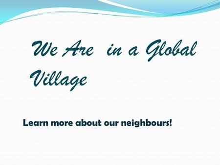 We Are in a Global Village Learn more about our neighbours!