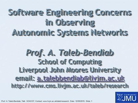 Prof. A. Taleb-Bendiab, Talk: SOAS'07, Contact: www.livjm.ac.uk/taleb/research, Date: 12/09/2015, Slide: 1 Software Engineering Concerns in Observing Autonomic.