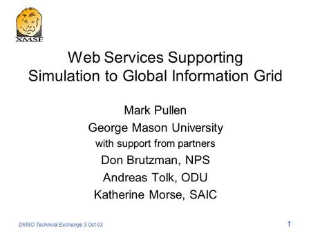 DMSO Technical Exchange 3 Oct 03 1 Web Services Supporting Simulation to Global Information Grid Mark Pullen George Mason University with support from.