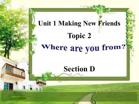 Topic 2 Section D Unit 1 Making New Friends A: What's your name? B: My name is … A: Where are you from? B: I'm from … A: What's your telephone number?