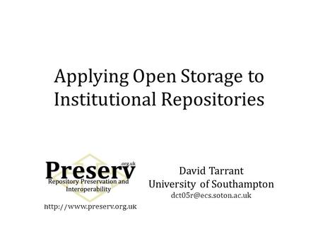 David Tarrant University of Southampton Applying Open Storage to Institutional Repositories.
