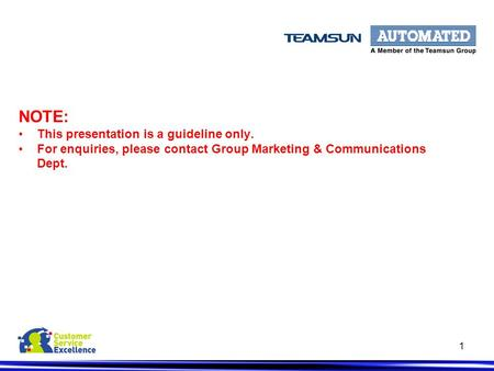 NOTE: This presentation is a guideline only. For enquiries, please contact Group Marketing & Communications Dept. 1.