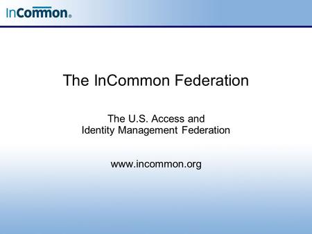 The InCommon Federation The U.S. Access and Identity Management Federation www.incommon.org.
