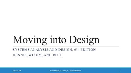 Moving into Design SYSTEMS ANALYSIS AND DESIGN, 6 TH EDITION DENNIS, WIXOM, AND ROTH © 2015 JOHN WILEY & SONS. ALL RIGHTS RESERVED. 1 Roberta M. Roth.