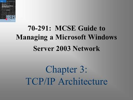 70-291: MCSE Guide to Managing a Microsoft Windows Server 2003 Network Chapter 3: TCP/IP Architecture.