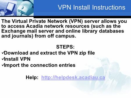 VPN Install Instructions The Virtual Private Network (VPN) server allows you to access Acadia network resources (such as the Exchange mail server and online.