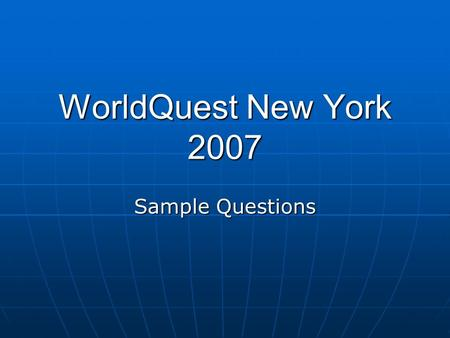 WorldQuest New York 2007 Sample Questions. The WorldQuest NY competition will consist of 10 rounds of 10 questions each. The questions will be presented.