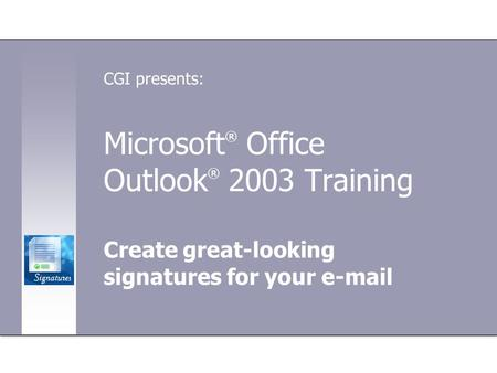 Microsoft ® Office Outlook ® 2003 Training Create great-looking signatures for your e-mail CGI presents: