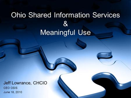 Ohio Shared Information Services & Meaningful Use Jeff Lowrance, CHCIO CEO OSIS June 18, 2010.