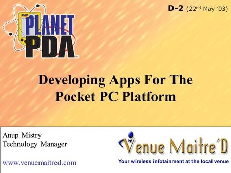 1 Developing Apps For The Pocket PC Platform Anup Mistry Technology Manager www.venuemaitred.com D-2 (22 nd May '03)